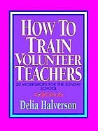 How to train volunteer teachers : 20 workshops for the Sunday school