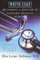 White coat : becoming a doctor at Harvard Medical School