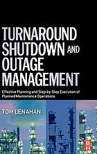 Turnaround, shutdown and outage management : effective planning and step-by-step execution of planned maintenance operations