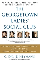 The Georgetown ladies' social club : power, passion, and politics in the nation's capital