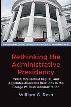 Rethinking the administrative presidency : trust, intellectual capital, and appointee-careerist relations in the George W. Bush administration