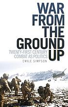 War from the ground up : twenty-first century combat as politics