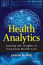 Health analytics : gaining the insights to transform health care