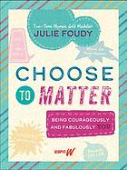Choose to matter : being courageously and fabulously you