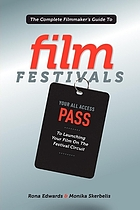 The complete filmmaker's guide to film festivals : your all access pass to launching your film on the festival circuit