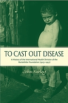 To cast out disease : a history of the International Health Division of the Rockefeller Foundation (1913-1951)