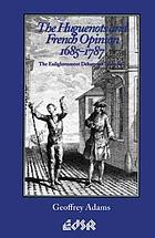 The Huguenots and French opinion, 1685-1787 : the enlightenment debate on toleration