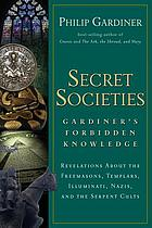 Secret societies : Gardiner's forbidden knowledge : revelations about the Freemasons, Templars, Illuminati, Nazis, and the serpent cults