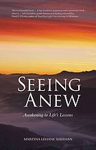 Seeing Anew : Awakening to Life's Lessons.
