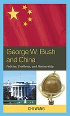 George W. Bush and China : policies, problems, and partnership