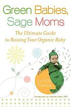 Green babies, sage moms : the ultimate guide to raising your organic baby