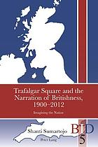 Trafalgar square and the narration of Britishness, 1900-2012 : imagining the nation