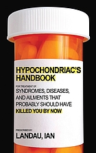 The hypochondriac's handbook : syndromes, diseases, and ailments that probably should have killed you by now
