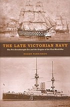 The late Victorian Navy : the pre-dreadnought era and the origins of the First World War