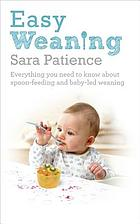 Easy weaning : everything you need to know about spoon feeding and baby-led weaning