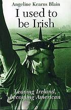 I used to be Irish : leaving Ireland, becoming American .