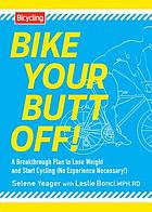 Bike your butt off! : a breakthrough plan to lose weight and start cycling (no experience necessary!)