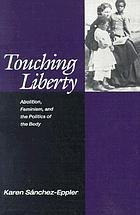 Touching liberty : abolition, feminism, and the politics of the body