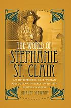 The world of Stephanie St. Clair : an entrepreneur, race woman and outlaw in early twentieth century Harlem