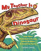My teacher is a dinosaur : and other prehistoric poems, jokes, riddles, & amazing facts