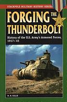 Forging the thunderbolt : history of the U.S. Army's Armored Force, 1917-45