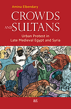 Crowds and sultans. Urban protest in late medieval Egypt and Syria.