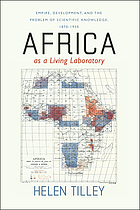 Africa as a living laboratory : empire, development, and the problem of scientific knowledge, 1870-1950