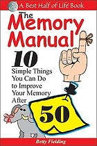 The memory manual : 10 simple things you can do to improve your memory after 50