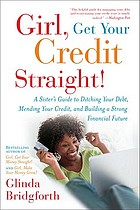 Girl, get your credit straight! : a sister's guide to ditching your debt, mending your credit, and building a strong financial future