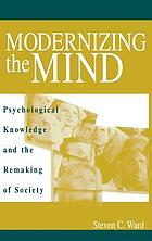 Modernizing the mind : psychological knowledge and the remaking of society