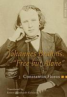 Johannes Brahms, free but alone : a life for a poetic music