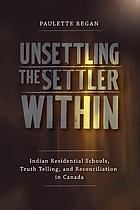 Unsettling the Settler Within Indian Residential Schools, Truth Telling, and Reconciliation in Canada