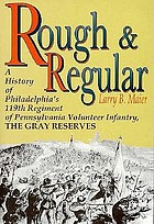 Rough and regular : a history of Philadelphia's 119th Regiment of Pennsylvania Volunteer Infantry, the Gray Reserves
