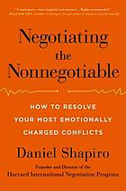 Negotiating the nonnegotiable : how to resolve your most emotionally charged conflicts