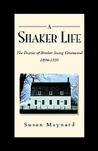 A Shaker life : the diaries of Brother Irving Greenwood, 1894-1939