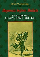 Bayonets before bullets : the Imperial Russian Army, 1861-1914