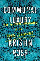Communal luxury : the political imaginary of the Paris Commune