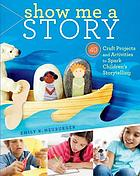 Show me a story : 40 craft projects and activities to spark children's storytelling