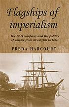 Flagships of imperialism : the P & O Company and the politics of empire from its origins to 1867