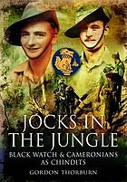 Jocks in the jungle : the Second Battalion of the 42nd Royal Highland Regiment, the Black Watch and the First Battalion of the 26th Cameronians (Scottish Rifles) as Chindits