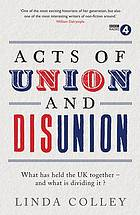 Acts of union and disunion : what has held the UK together - and what is dividing it?