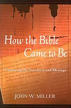 How the Bible came to be : exploring the narrative and message