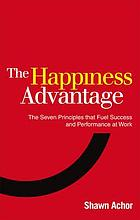 The happiness advantage : the seven principles that fuel success and performance at work