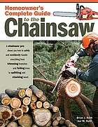 Homeowner's complete guide to the chainsaw : a chainsaw pro shows you how to safely and confidently handle everything from trimming branches and felling trees to splitting and stacking wood