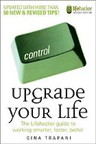 Upgrade your life : the Lifehacker guide to working smarter, faster, better