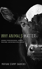 Why animals matter : animal consciousness, animal welfare, and human well-being