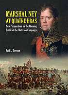 Marshal Ney At Quatre Bras : New Perspectives on the Opening Battle of the Waterloo Campaign.
