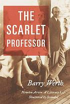 The scarlet professor : Newton Arvin, a literary life shattered by scandal
