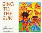 Sing to the sun : poems and pictures