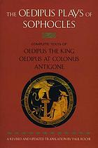 The Oedipus plays of Sophocles : Oedipus the King, Oedipus at Colonus, Antigone.